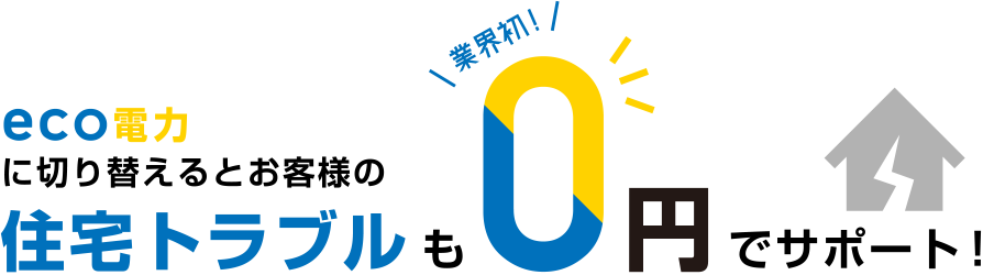 eco電力に切り替えるとお客様の住宅トラブルも業界初!0円でサポート!