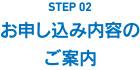 STEP02 お申し込み内容のご案内