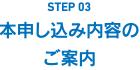 STEP03 本申し込み内容のご案内